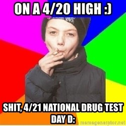 The chain smoker - On a 4/20 high :) Shit, 4/21 national drug test day D: