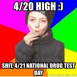 The chain smoker - 4/20 high :) Shit, 4/21 national drug test day