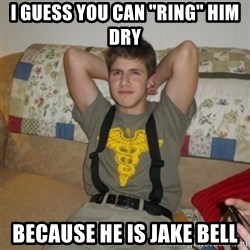 """Jake Bell: Stoner - i guess you can """"ring"""" him dry because he is jake bell"""