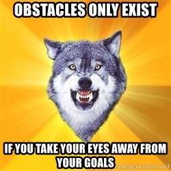 Courage Wolf - obstacles only exist if you take your eyes away from your goals