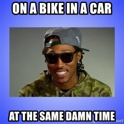 Future At The Same Damn Time - On a Bike in a car at the same damn time