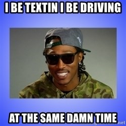 Future At The Same Damn Time - i be textin i be driving  at the same damn time