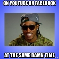 Future At The Same Damn Time - On Youtube on facebook at the same damn time