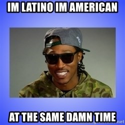 Future At The Same Damn Time - im latino im american  at the same damn time