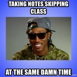 Future At The Same Damn Time - taking notes skipping class At the Same damn time