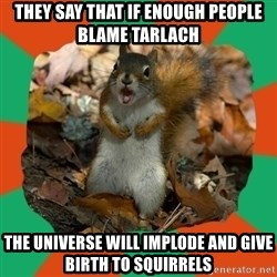 Ill-Informed Squirrel - They say that If enough People blame Tarlach The universe will implode and give birth to squirrels
