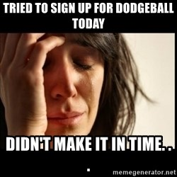 First World Problems - Tried to sign up for dodgeball today didn't make it in time. . .
