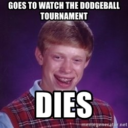 Bad Luck Brian - Goes to watch the dodgeball tournament  dies