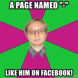 "Tired-Programmer - A page named ""-"" LIKE HIM ON FACEBOOK!"