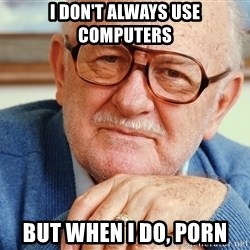 Old Man - I don't always use computers But when I do, porn