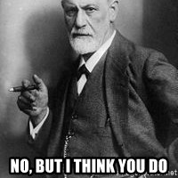 freud - NO, BUT I THINK YOU DO