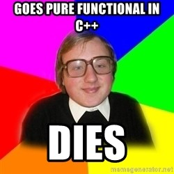 Typical Programmers  - Goes pure functional in C++ Dies
