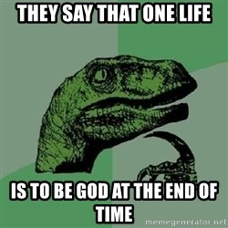 Philosoraptor - They say THAT ONE LIFE IS TO BE GOD AT THE END OF TIME