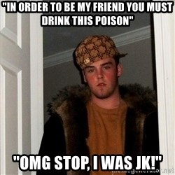 "Scumbag Steve - ""In order to be my friend you must drink this poison"" ""OMG stop, i was jk!"""