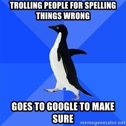 Socially Awkward Penguin - trolling people for spelling things wrong goes to google to make sure