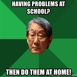 High Expectations Asian Father - having problems at school?  then do them at home!