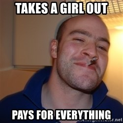 Good Guy Greg - takes a girl out pays for everything