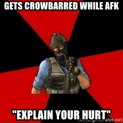 """Troubled Terrorist - gets crowbarred while afk """"explain your hurt"""""""