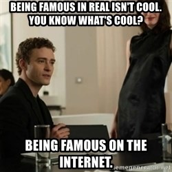 you know what's cool justin - Being famous in real isn't cool. You know what's cool? being famous on the internet.
