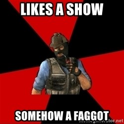 Troubled Terrorist - lIKES A SHOW SOMEHOW A FAGGOT