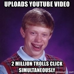 Bad Luck Brian - uploads youtube video  2 million trolls click simultaneously
