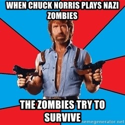 Chuck Norris  - when chuck norris plays nazi zombies the zombies try to survive