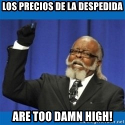 Too damn high - Los precios de la despedida Are too damn high!