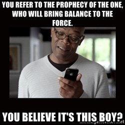 Samuel L Jackson Siri - you refer to the prophecy of the one, who will bring balance to the force. you believe it's this boy?