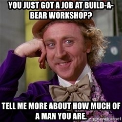 Willy Wonka - YOU JUST GOT A JOB AT BUILD-A-BEAR WORKSHOP? TELL ME MORE ABOUT HOW MUCH OF A MAN YOU ARE.