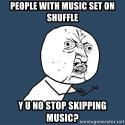 Y U No - people with music set on shuffle y u no stop skipping music?