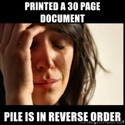 First World Problems - PRINTED A 30 PAGE DOCUMENT PILE IS IN REVERSE ORDER