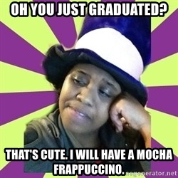 Condescending Aze - OH YOU JUST GRADUATED? THAT'S CUTE. I WILL HAVE A MOCHA FRAPPUCCINO.