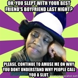 Condescending Aze - OH, YOU SLEPT WITH YOUR BEST FRIEND'S BOYFRIEND LAST NIGHT? PLEASE, CONTINUE TO AMUSE ME ON WHY YOU DONT UNDERSTAND WHY PEOPLE CALL YOU A SLUT.