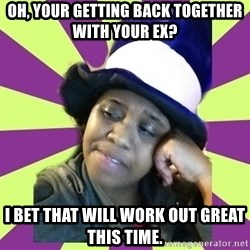 Condescending Aze - Oh, your getting back together with your ex? i bet that will work out great this time.
