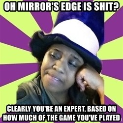 Condescending Aze - OH MIRROR'S EDGE IS SHIT? CLEARLY YOU'RE AN EXPERT, BASED ON HOW MUCH OF THE GAME YOU'VE PLAYED