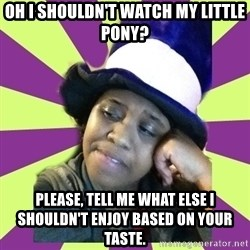 Condescending Aze - OH I SHOULDN'T WATCH MY LITTLE PONY? PLEASE, TELL ME WHAT ELSE I SHOULDN'T ENJOY BASED ON YOUR TASTE.