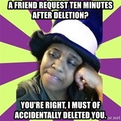 Condescending Aze - A FRIEND REQUEST TEN MINUTES AFTER DELETION? YOU'RE RIGHT, i must of accidentally deleted you.
