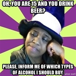 Condescending Aze - OH, you are 15 and you drink beer? please, inform me of which types of alcohol i should buy.
