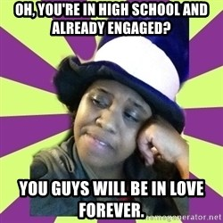 Condescending Aze - oh, you're in high school and already engaged? you guys will be in love forever.