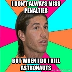 Sergio Ramos empanao - I don't always miss penalties  But when I do I kill astronauts