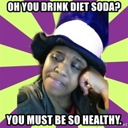 Condescending Aze - OH YOU DRINK DIET SODA? YOU MUST BE SO HEALTHY.