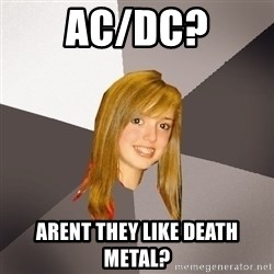 Musically Oblivious 8th Grader - AC/DC? ARENT THEY LIKE DEATH METAL?