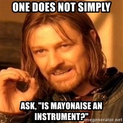 """One Does Not Simply - one does not simply ask, """"is mayonaise an instrument?"""""""