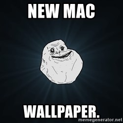 Forever Alone - New Mac Wallpaper.