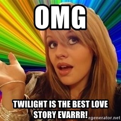 Omg - omg twilight is the best love story evarrr!