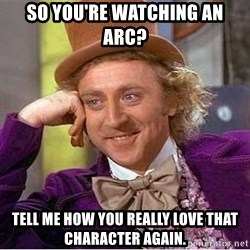 Willy Wonka - So you're watching an arc? Tell me how you really love that character again.