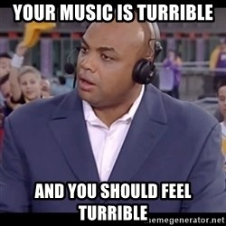 Charles Barkley - your music is turrible and you should feel turrible