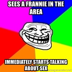 Trollface - Sees a frannie in the area Immediately starts talking about sex