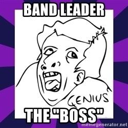 """genius face rage - band leader the """"boss"""""""