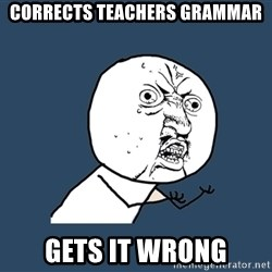 Y U No - corrects teachers grammar gets it wrong